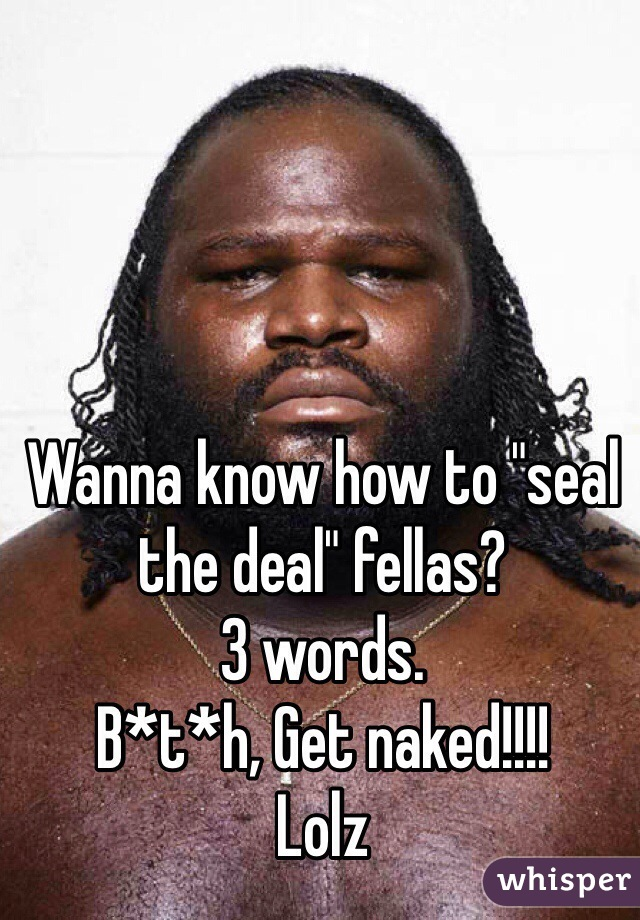 """Wanna know how to """"seal the deal"""" fellas?  3 words.  B*t*h, Get naked!!!! Lolz"""