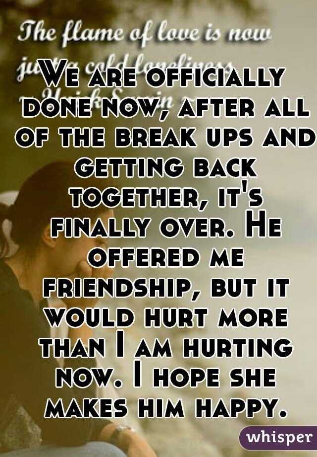 We are officially done now, after all of the break ups and getting back together, it's finally over. He offered me friendship, but it would hurt more than I am hurting now. I hope she makes him happy.