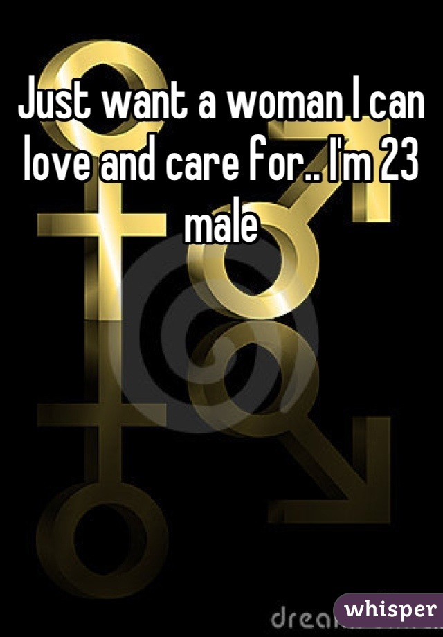Just want a woman I can love and care for.. I'm 23 male