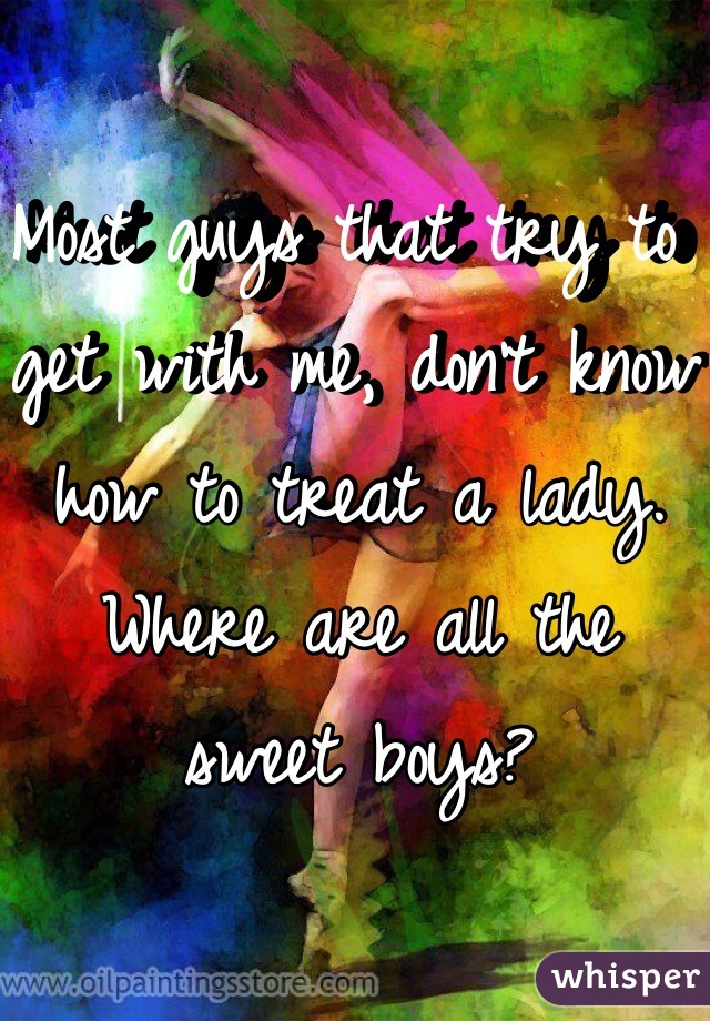 Most guys that try to get with me, don't know how to treat a lady. Where are all the sweet boys?