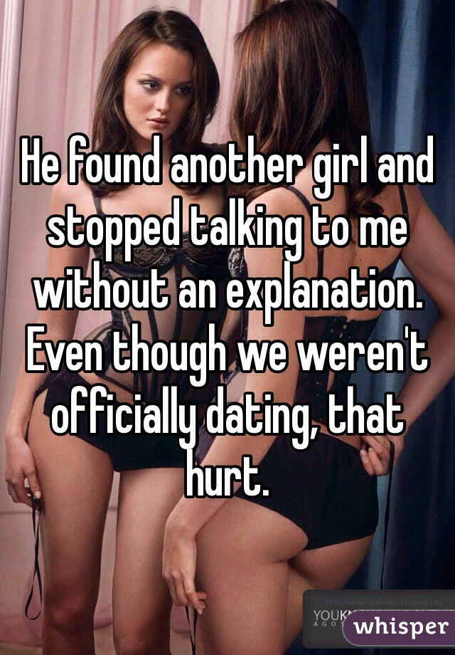 He found another girl and stopped talking to me without an explanation. Even though we weren't officially dating, that hurt.