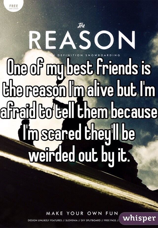 One of my best friends is the reason I'm alive but I'm afraid to tell them because I'm scared they'll be weirded out by it.