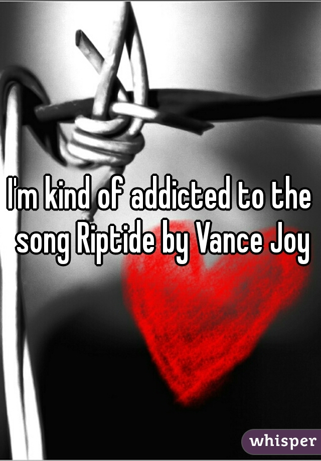 I'm kind of addicted to the song Riptide by Vance Joy