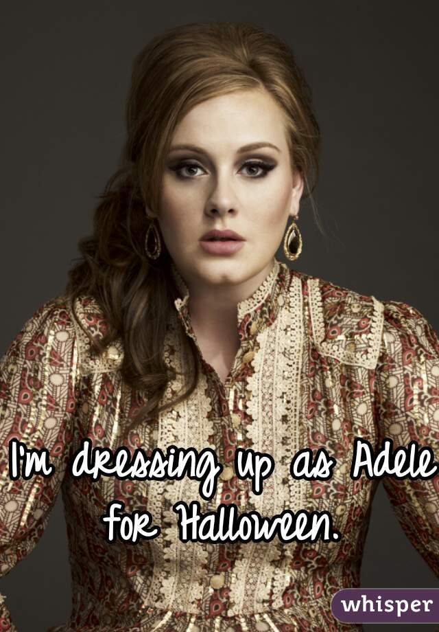 I'm dressing up as Adele for Halloween.