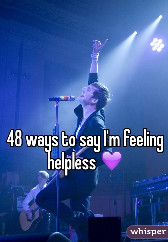 48 ways to say I'm feeling helpless 💜
