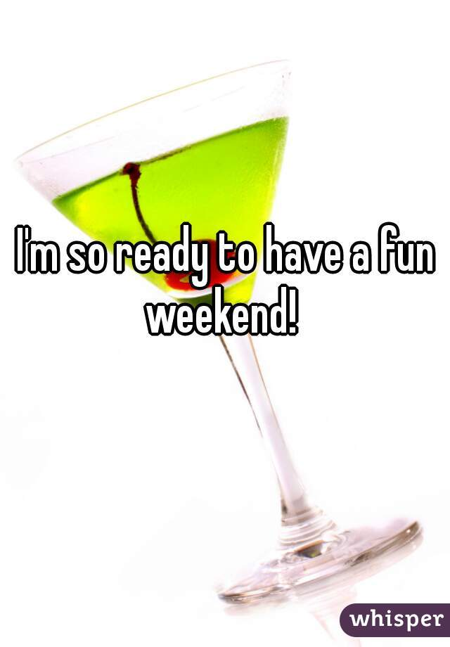 I'm so ready to have a fun weekend!