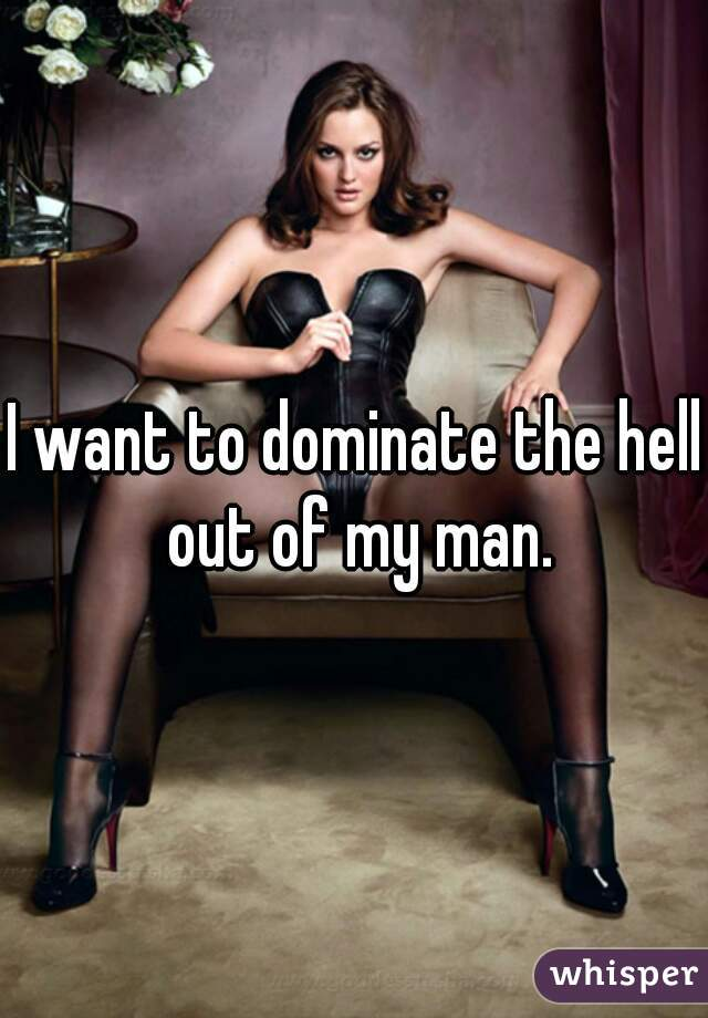 I want to dominate the hell out of my man.