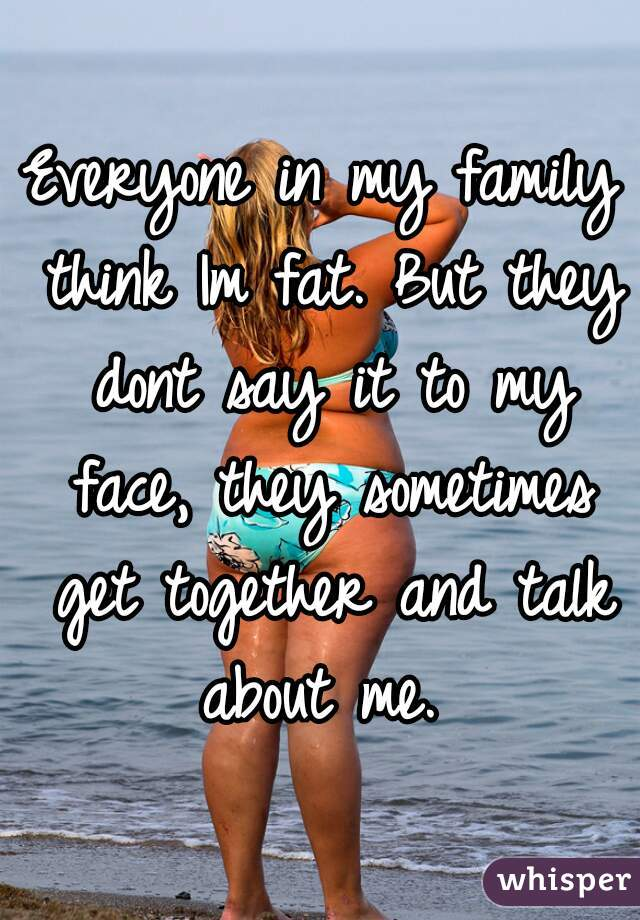 Everyone in my family think Im fat. But they dont say it to my face, they sometimes get together and talk about me.