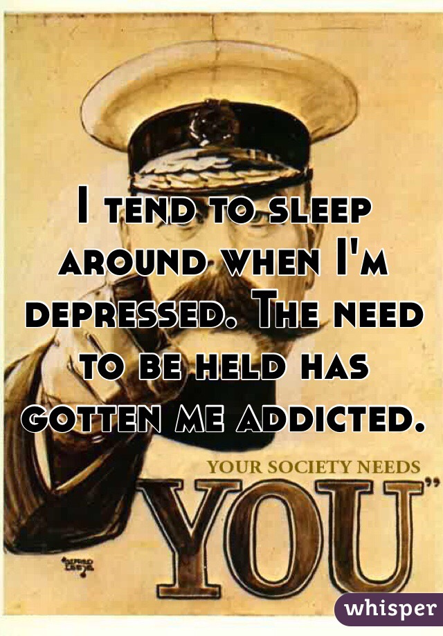 I tend to sleep around when I'm depressed. The need to be held has gotten me addicted.