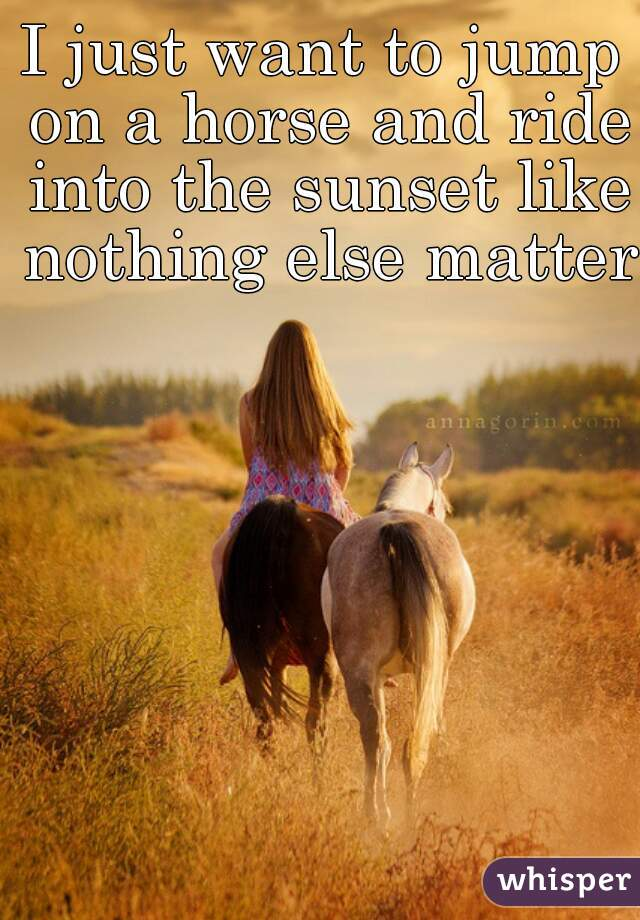 I just want to jump on a horse and ride into the sunset like nothing else matters