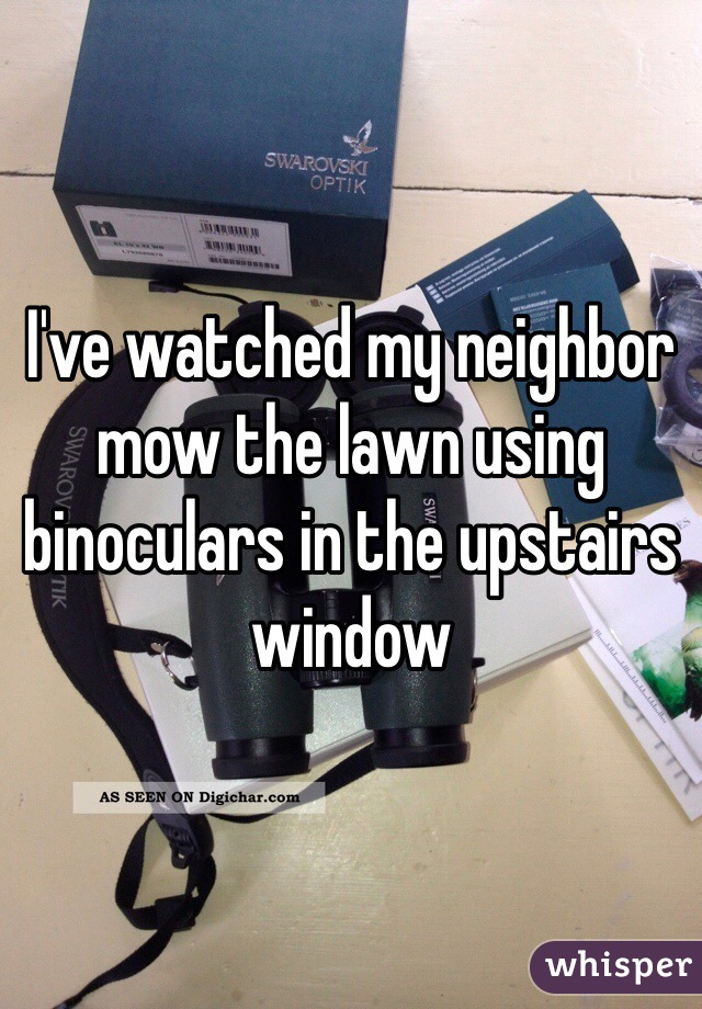 I've watched my neighbor mow the lawn using binoculars in the upstairs window