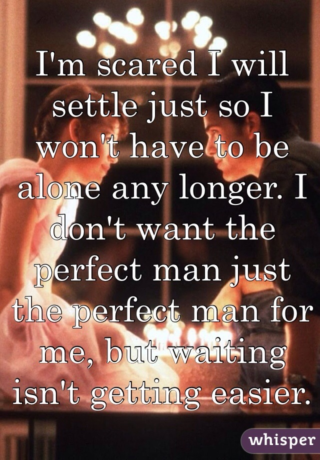 I'm scared I will settle just so I won't have to be alone any longer. I don't want the perfect man just the perfect man for me, but waiting isn't getting easier.