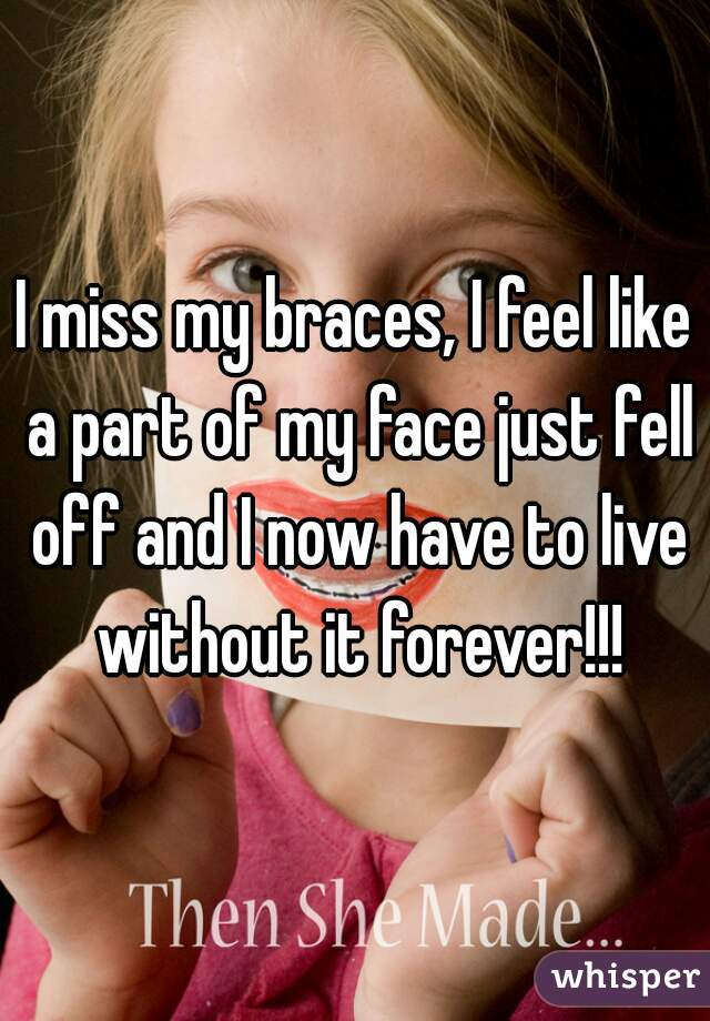 I miss my braces, I feel like a part of my face just fell off and I now have to live without it forever!!!