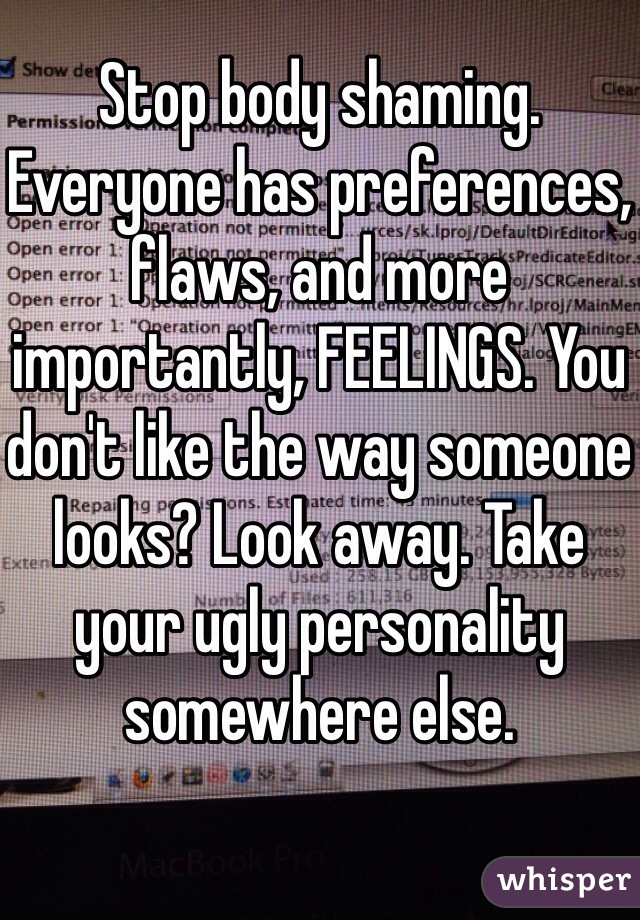 Stop body shaming. Everyone has preferences, flaws, and more importantly, FEELINGS. You don't like the way someone looks? Look away. Take your ugly personality somewhere else.