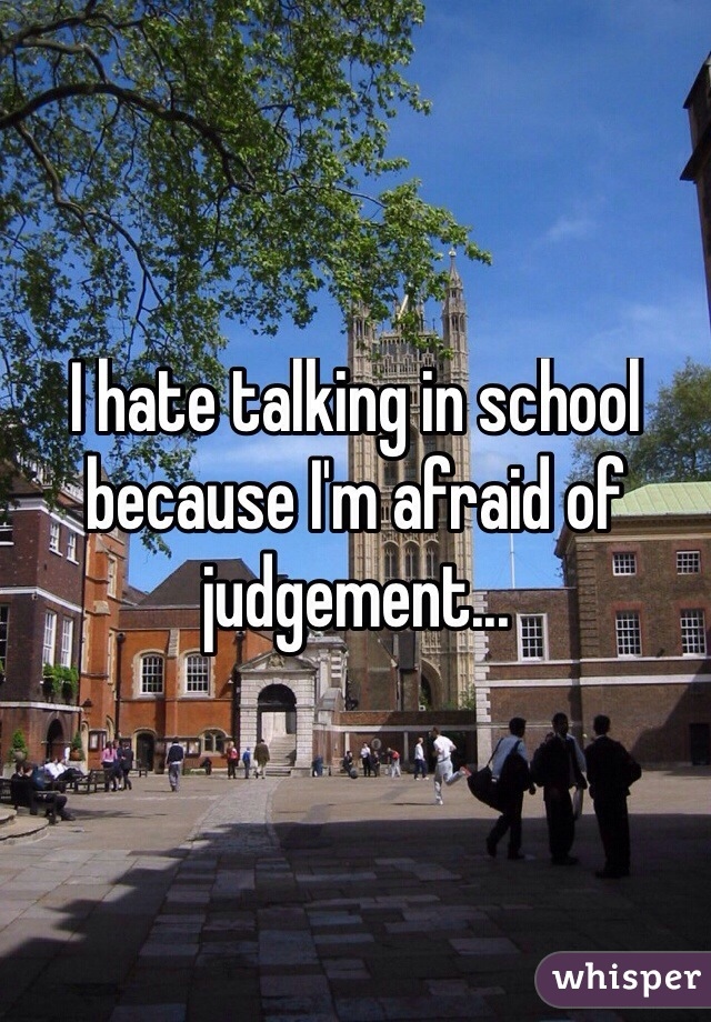 I hate talking in school because I'm afraid of judgement...
