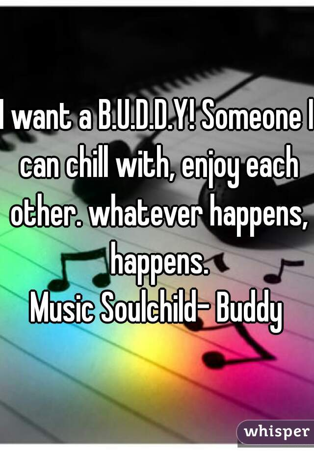 I want a B.U.D.D.Y! Someone I can chill with, enjoy each other. whatever happens, happens.  Music Soulchild- Buddy