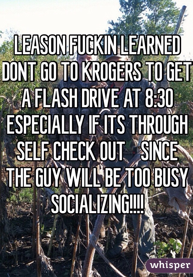 LEASON FUCKIN LEARNED DONT GO TO KROGERS TO GET A FLASH DRIVE AT 8:30 ESPECIALLY IF ITS THROUGH SELF CHECK OUT    SINCE THE GUY WILL BE TOO BUSY SOCIALIZING!!!!
