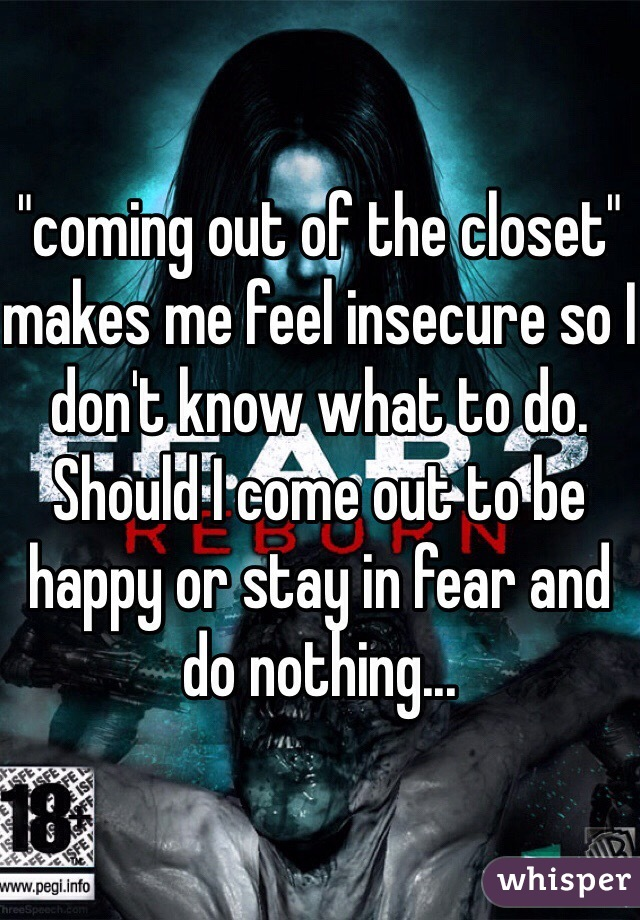 """""""coming out of the closet"""" makes me feel insecure so I don't know what to do. Should I come out to be happy or stay in fear and do nothing..."""