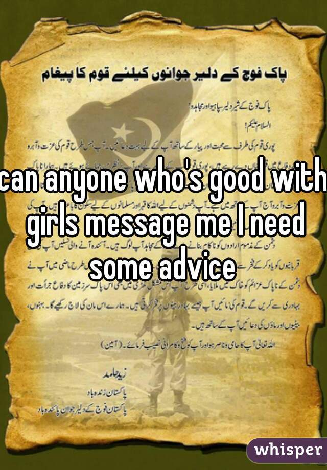 can anyone who's good with girls message me I need some advice