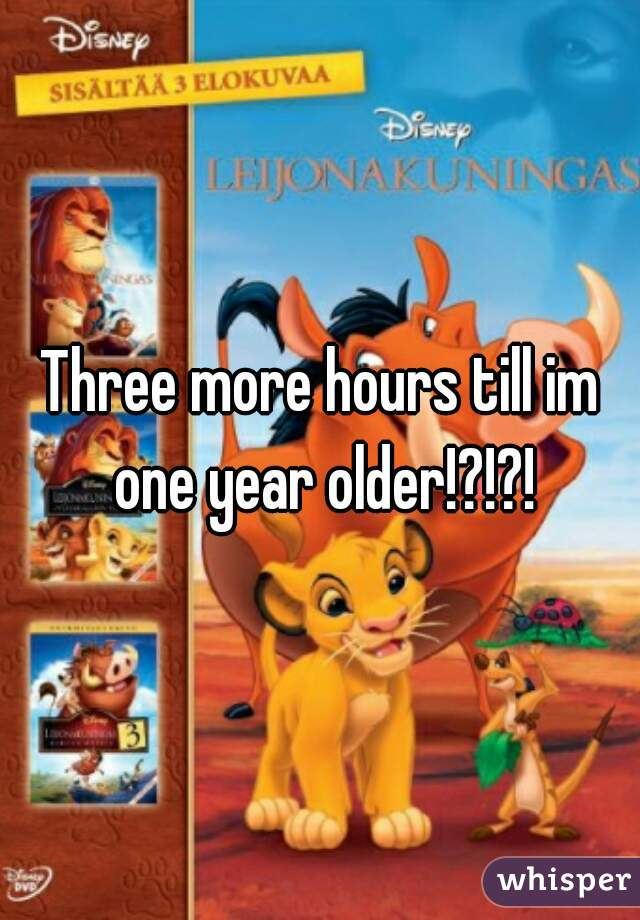 Three more hours till im one year older!?!?!