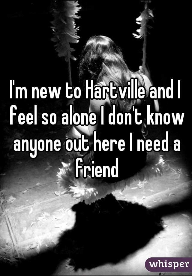 I'm new to Hartville and I feel so alone I don't know anyone out here I need a friend