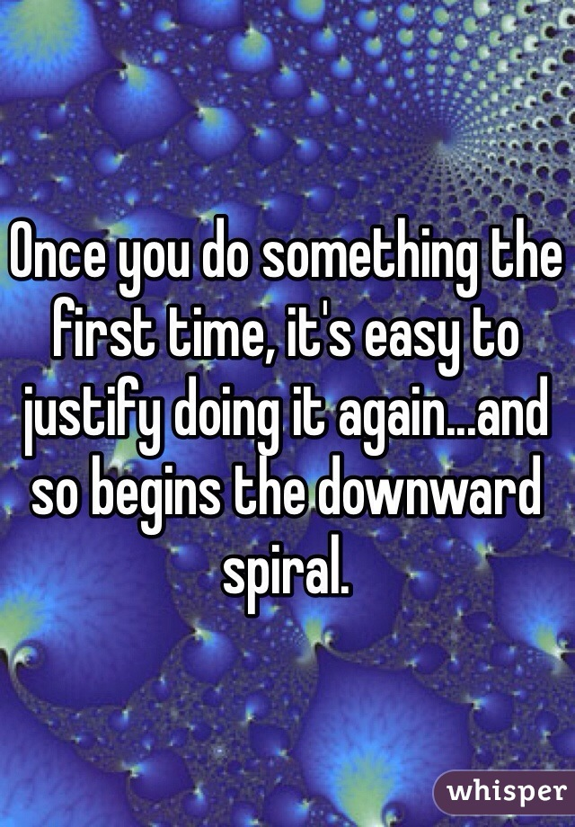 Once you do something the first time, it's easy to justify doing it again...and so begins the downward spiral.