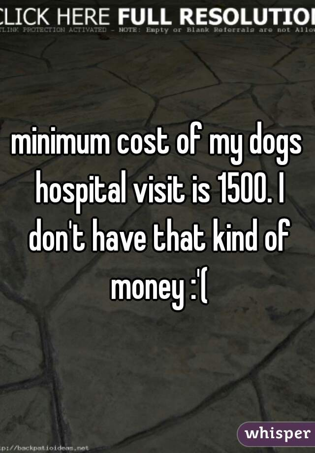 minimum cost of my dogs hospital visit is 1500. I don't have that kind of money :'(