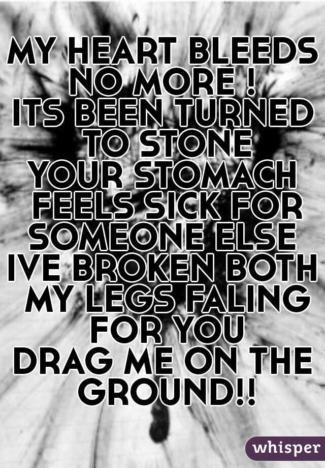 MY HEART BLEEDS NO MORE !  ITS BEEN TURNED TO STONE YOUR STOMACH FEELS SICK FOR SOMEONE ELSE  IVE BROKEN BOTH MY LEGS FALING FOR YOU DRAG ME ON THE GROUND!!