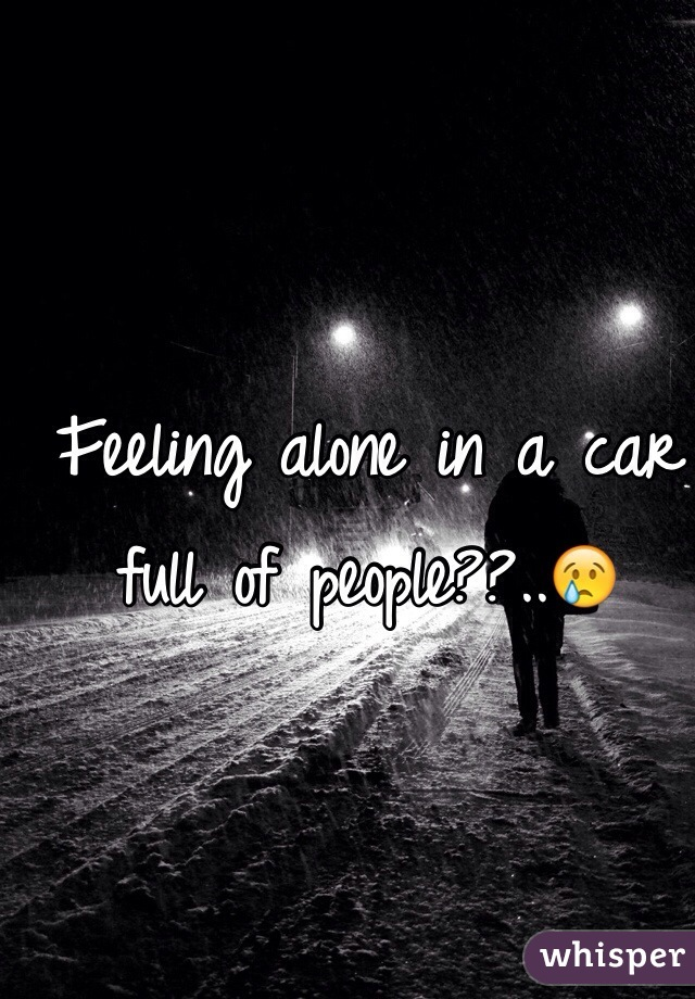 Feeling alone in a car full of people??..😢