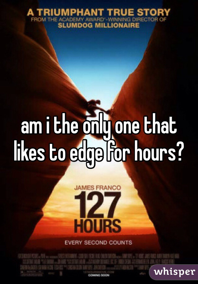 am i the only one that likes to edge for hours?