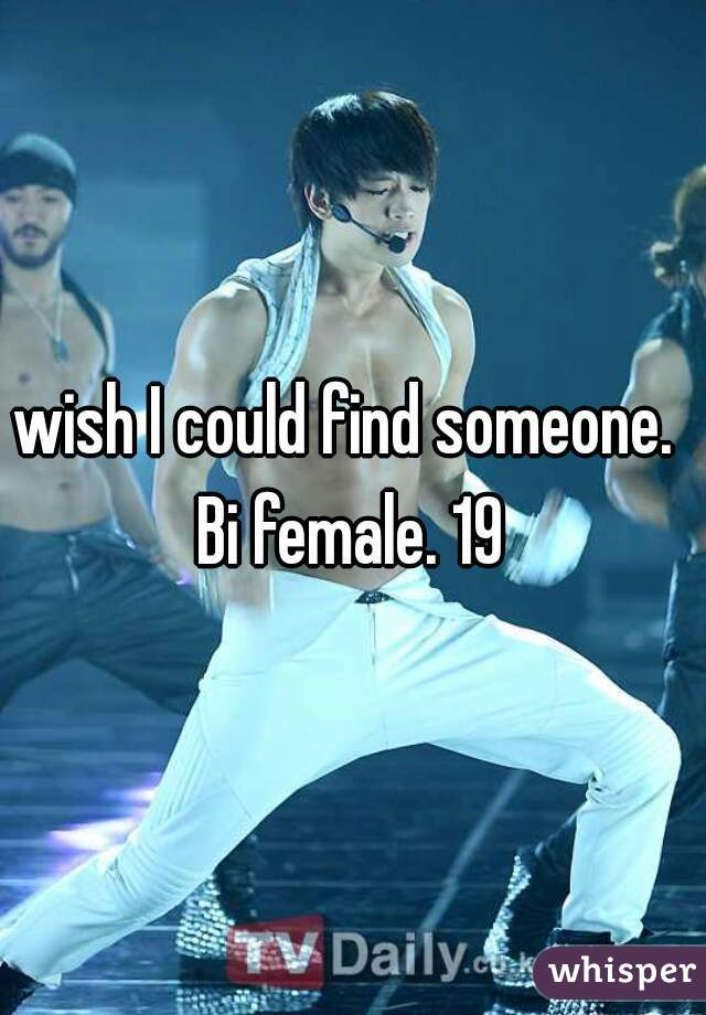 wish I could find someone.  Bi female. 19