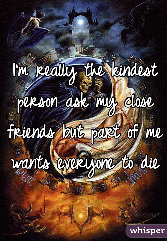 I'm really the kindest person ask my close friends but part of me wants everyone to die