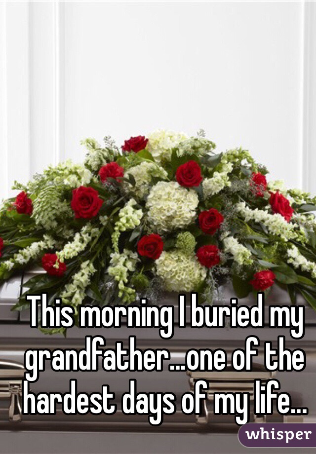 This morning I buried my grandfather...one of the hardest days of my life...