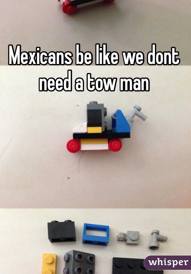 Mexicans be like we dont need a tow man