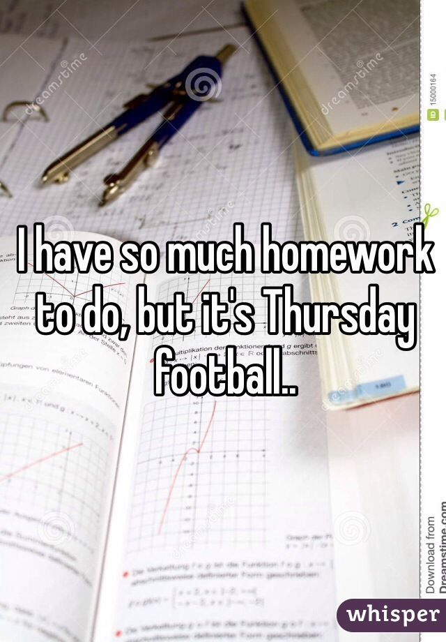 I have so much homework to do, but it's Thursday football..