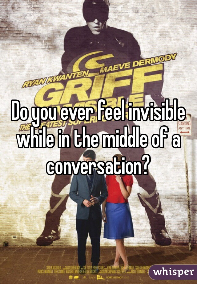 Do you ever feel invisible while in the middle of a conversation?