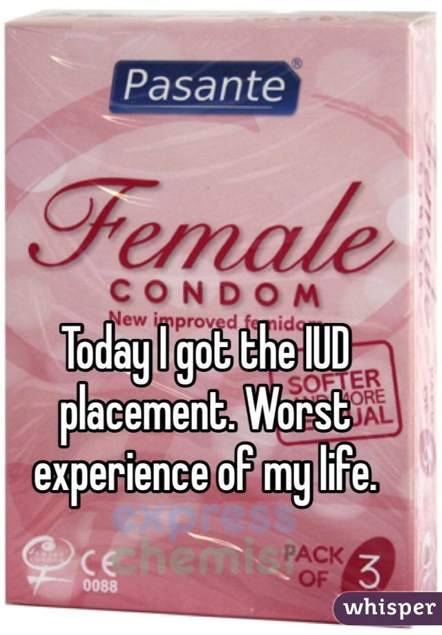 Today I got the IUD placement. Worst experience of my life.