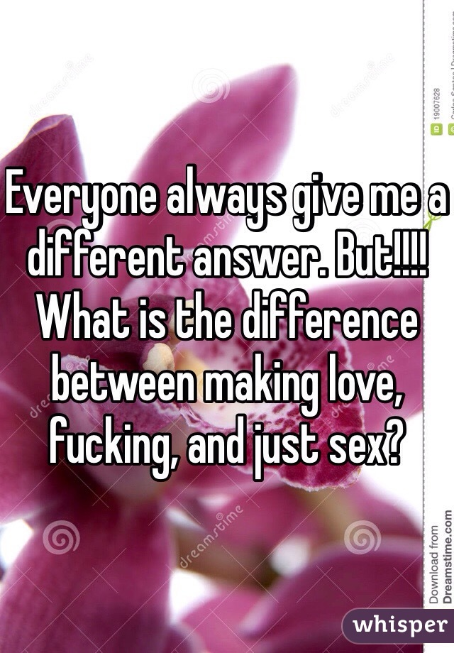 Everyone always give me a different answer. But!!!! What is the difference between making love, fucking, and just sex?