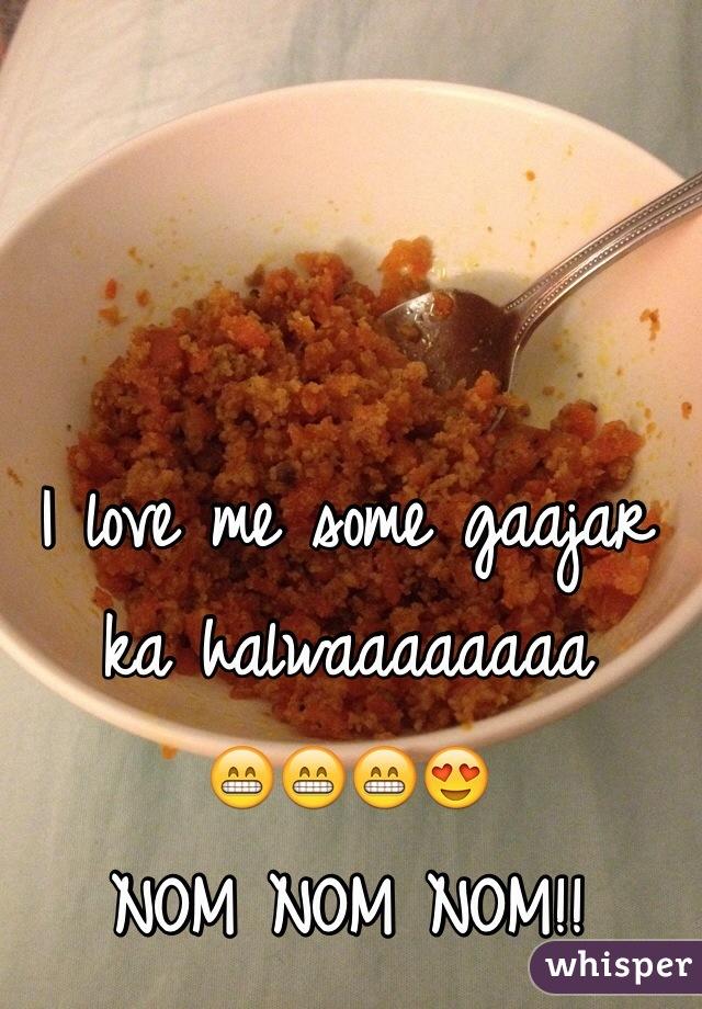 I love me some gaajar ka halwaaaaaaaa  😁😁😁😍  NOM NOM NOM!!