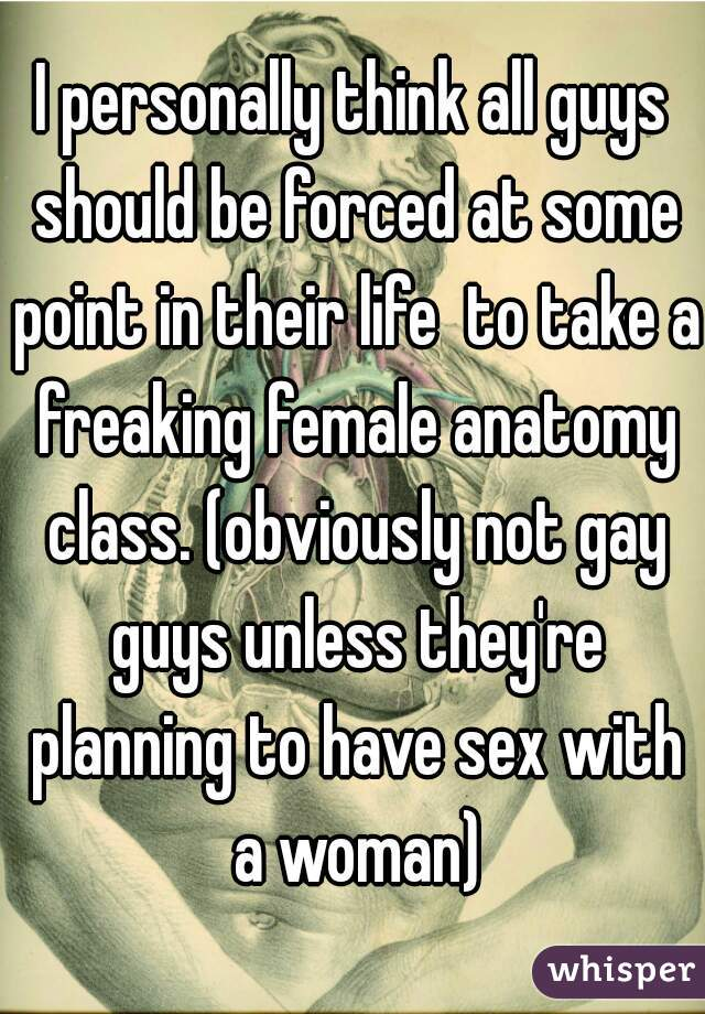 I personally think all guys should be forced at some point in their life  to take a freaking female anatomy class. (obviously not gay guys unless they're planning to have sex with a woman)