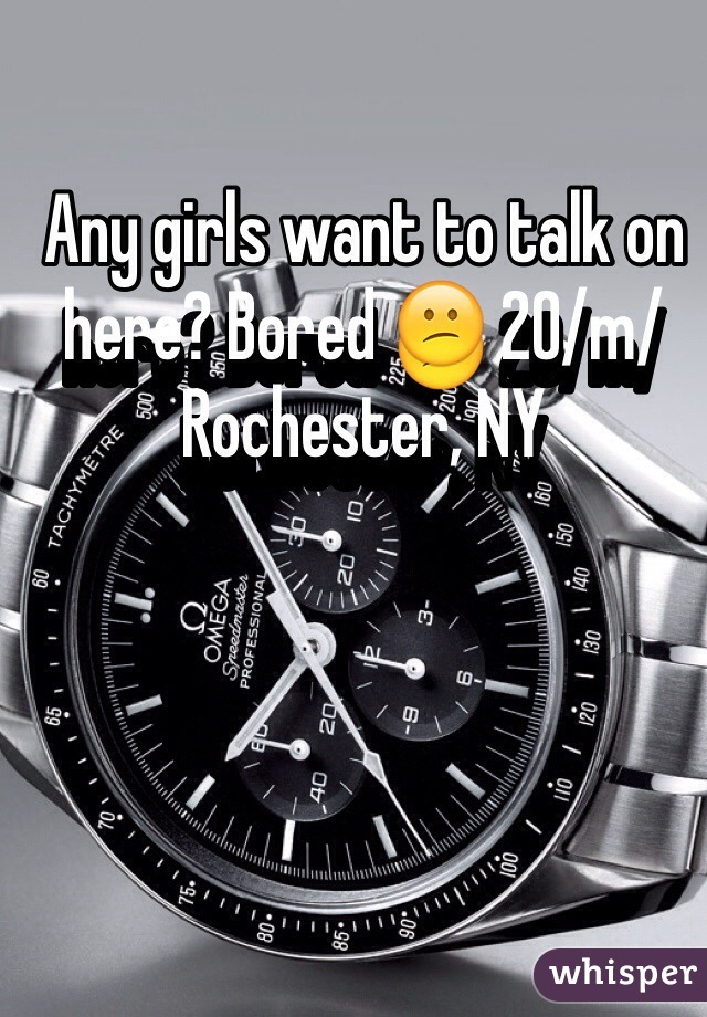 Any girls want to talk on here? Bored 😕 20/m/Rochester, NY