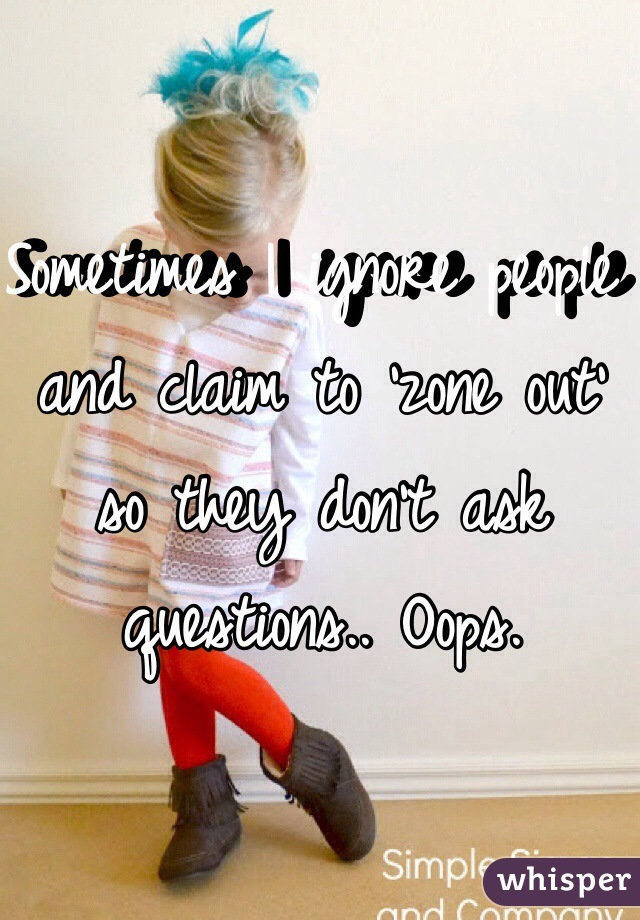 Sometimes I ignore people and claim to 'zone out' so they don't ask questions.. Oops.