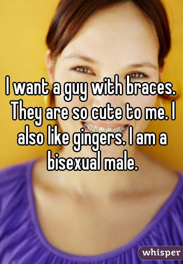 I want a guy with braces. They are so cute to me. I also like gingers. I am a bisexual male.