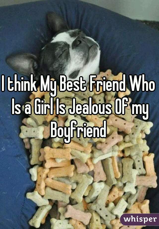 I think My Best Friend Who Is a Girl Is Jealous Of my Boyfriend