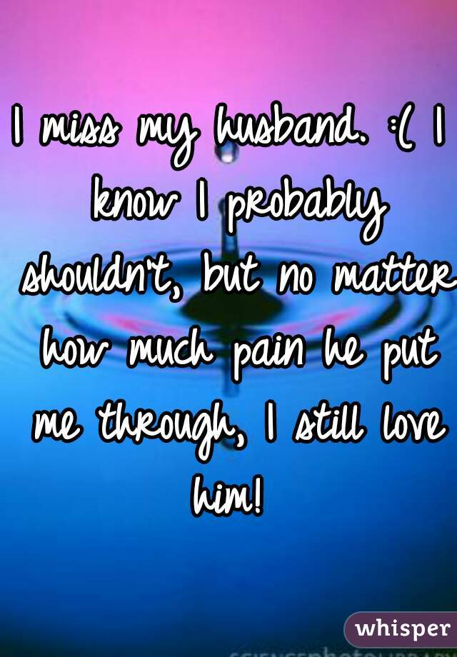 I miss my husband. :( I know I probably shouldn't, but no matter how much pain he put me through, I still love him!