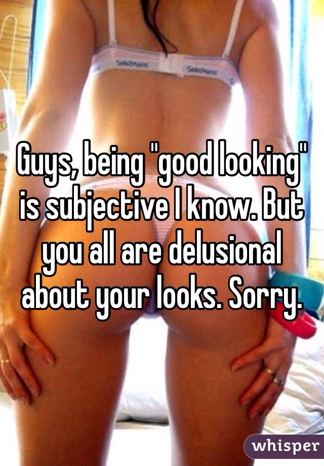 "Guys, being ""good looking"" is subjective I know. But you all are delusional about your looks. Sorry."
