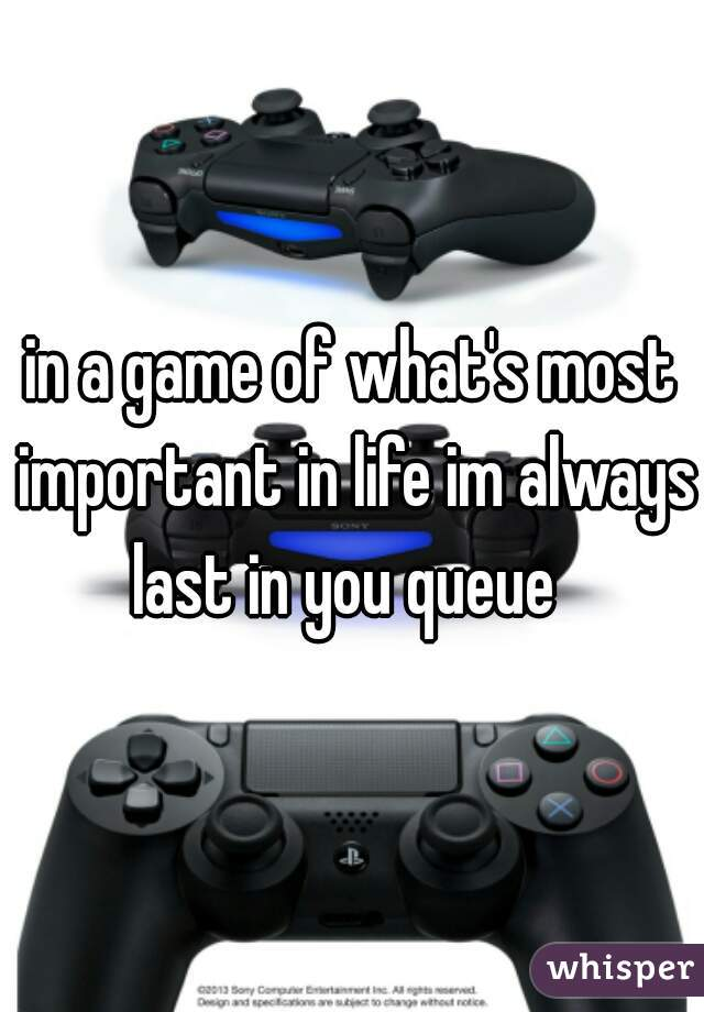in a game of what's most important in life im always last in you queue
