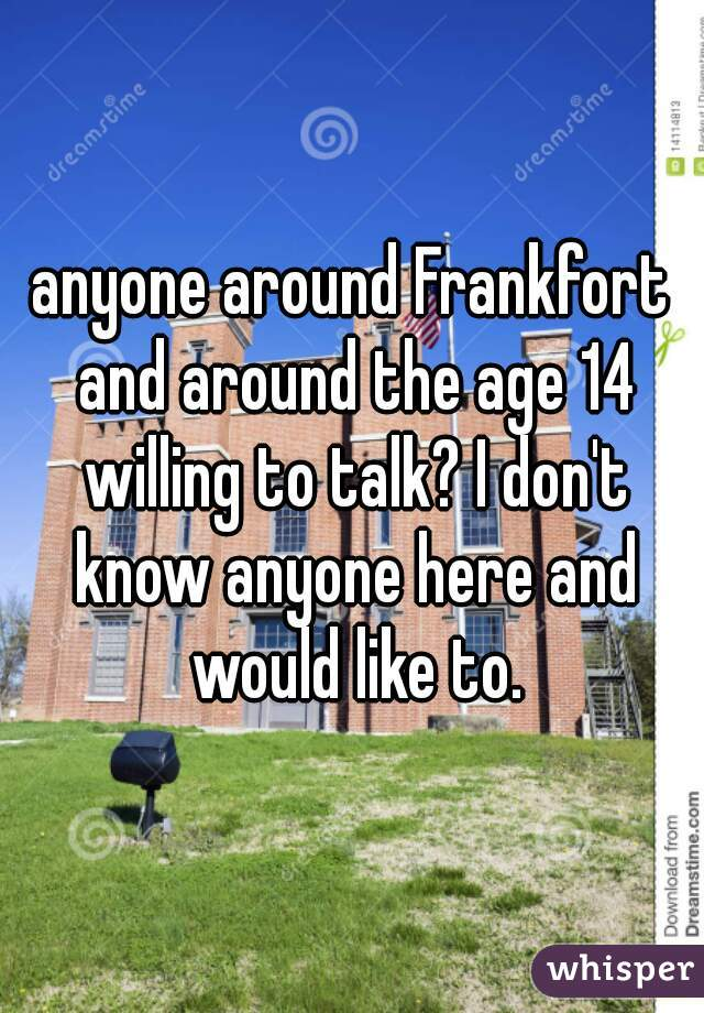 anyone around Frankfort and around the age 14 willing to talk? I don't know anyone here and would like to.