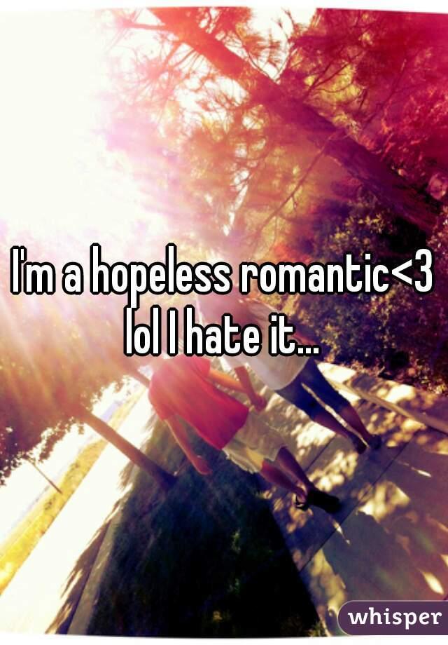 I'm a hopeless romantic<3 lol I hate it...