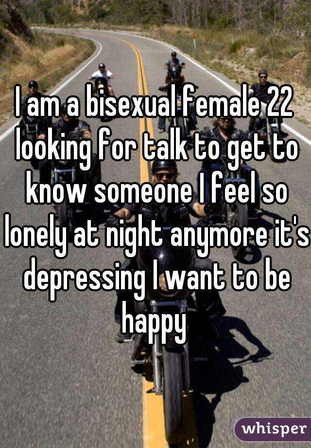 I am a bisexual female 22 looking for talk to get to know someone I feel so lonely at night anymore it's depressing I want to be happy
